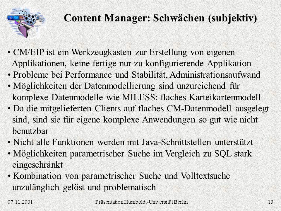1307.11.2001Präsentation Humboldt-Universität Berlin CM/EIP ist ein Werkzeugkasten zur Erstellung von eigenen Applikationen, keine fertige nur zu konfigurierende Applikation Probleme bei Performance und Stabilität, Administrationsaufwand Möglichkeiten der Datenmodellierung sind unzureichend für komplexe Datenmodelle wie MILESS: flaches Karteikartenmodell Da die mitgelieferten Clients auf flaches CM-Datenmodell ausgelegt sind, sind sie für eigene komplexe Anwendungen so gut wie nicht benutzbar Nicht alle Funktionen werden mit Java-Schnittstellen unterstützt Möglichkeiten parametrischer Suche im Vergleich zu SQL stark eingeschränkt Kombination von parametrischer Suche und Volltextsuche unzulänglich gelöst und problematisch Content Manager: Schwächen (subjektiv)