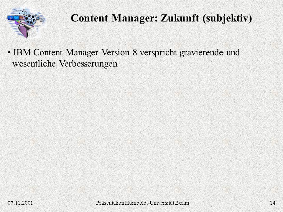 1407.11.2001Präsentation Humboldt-Universität Berlin IBM Content Manager Version 8 verspricht gravierende und wesentliche Verbesserungen Content Manager: Zukunft (subjektiv)