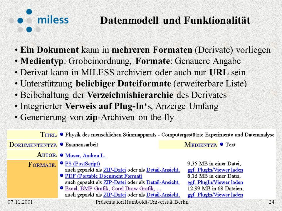 2407.11.2001Präsentation Humboldt-Universität Berlin Ein Dokument kann in mehreren Formaten (Derivate) vorliegen Medientyp: Grobeinordnung, Formate: Genauere Angabe Derivat kann in MILESS archiviert oder auch nur URL sein Unterstützung beliebiger Dateiformate (erweiterbare Liste) Beibehaltung der Verzeichnishierarchie des Derivates Integrierter Verweis auf Plug-Ins, Anzeige Umfang Generierung von zip-Archiven on the fly Datenmodell und Funktionalität