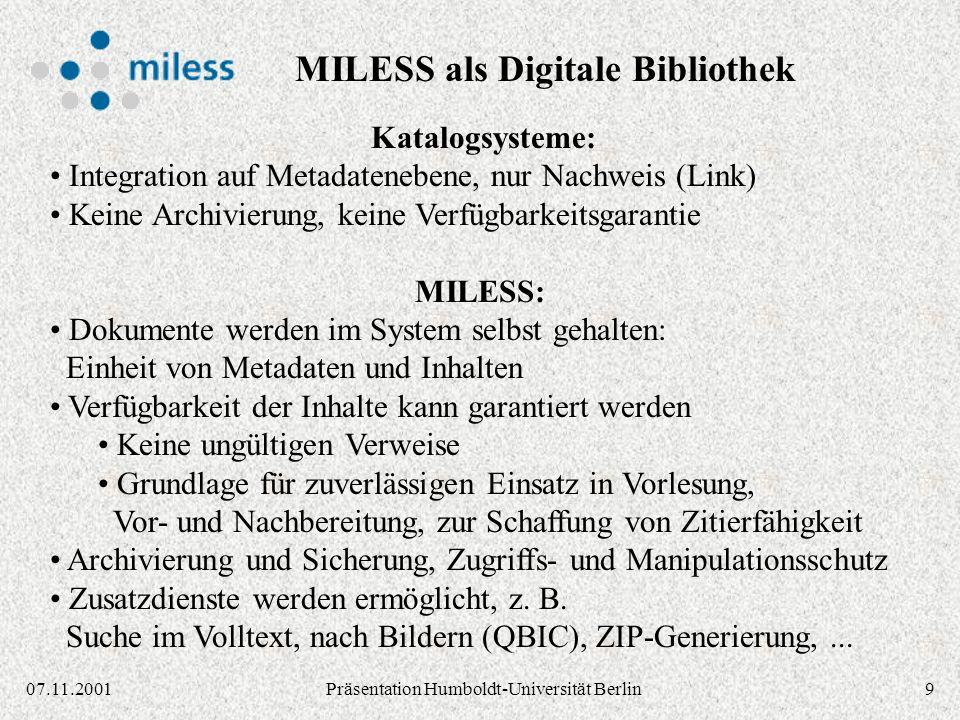 1007.11.2001Präsentation Humboldt-Universität Berlin IBM Content Manager Library Server: Metadaten (Titel, Autor,...) VideoCharger Server: Streaming von Audio/Video Daten (MPEG,...) Text Search Server: Volltext-Suche (Textindizes) TSM Server: Langzeit-Archivierung Object Server: Dateien (PS, PDF,...), zentral / dezentral Web-Server Java Servlets: MILESS Server-Komponenten Web-Browser Java-Applet: MILESS Autoren-GUI IBM 3494 Tape Library System OPAC- System HTTP IBM DB2 Datenbank HTML XML Systemkomponenten MILESS / CM