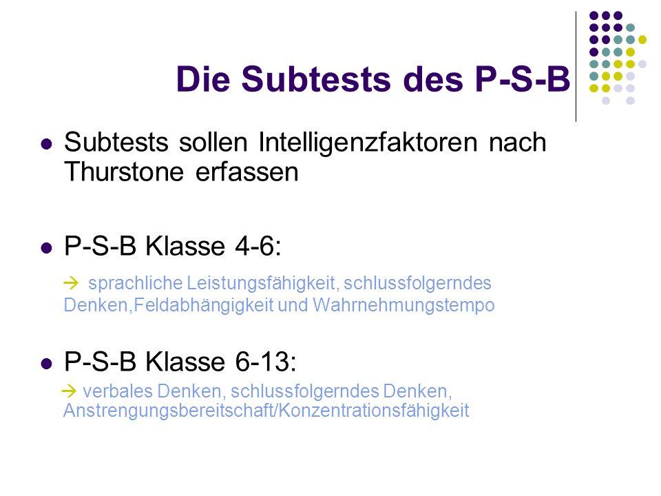 Die Subtests des P-S-B Subtests sollen Intelligenzfaktoren nach Thurstone erfassen P-S-B Klasse 4-6: sprachliche Leistungsfähigkeit, schlussfolgerndes