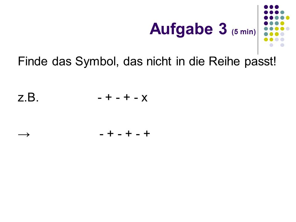 Finde das Symbol, das nicht in die Reihe passt! z.B. - + - + - x - + - + - + Aufgabe 3 (5 min)
