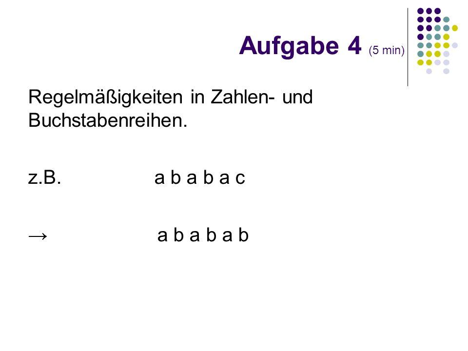 Regelmäßigkeiten in Zahlen- und Buchstabenreihen. z.B. a b a b a c a b a b a b Aufgabe 4 (5 min)