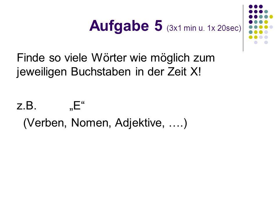 Finde so viele Wörter wie möglich zum jeweiligen Buchstaben in der Zeit X! z.B. E (Verben, Nomen, Adjektive, ….) Aufgabe 5 (3x1 min u. 1x 20sec)