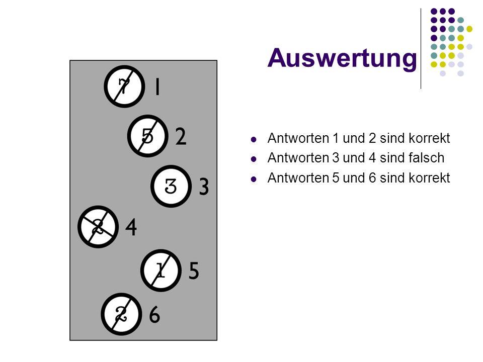 Auswertung Antworten 1 und 2 sind korrekt Antworten 3 und 4 sind falsch Antworten 5 und 6 sind korrekt