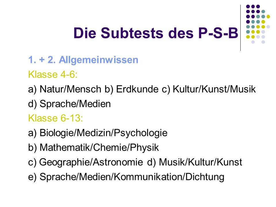 Die Subtests des P-S-B 1. + 2. Allgemeinwissen Klasse 4-6: a) Natur/Mensch b) Erdkunde c) Kultur/Kunst/Musik d) Sprache/Medien Klasse 6-13: a) Biologi
