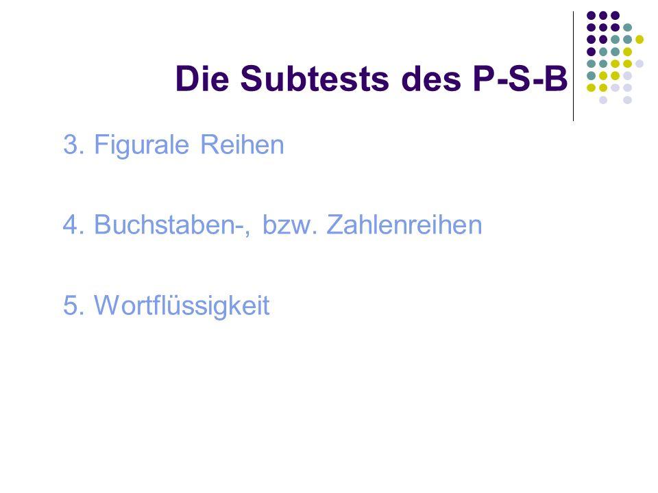 Die Subtests des P-S-B 3. Figurale Reihen 4. Buchstaben-, bzw. Zahlenreihen 5. Wortflüssigkeit