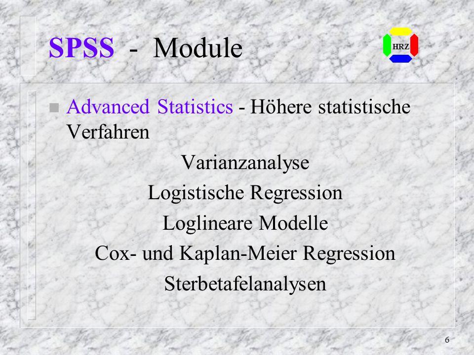 6 SPSS - Module n Advanced Statistics - Höhere statistische Verfahren Varianzanalyse Logistische Regression Loglineare Modelle Cox- und Kaplan-Meier Regression Sterbetafelanalysen HRZ