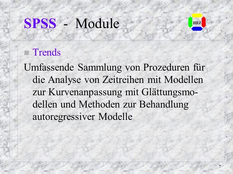 7 SPSS - Module n Trends Umfassende Sammlung von Prozeduren für die Analyse von Zeitreihen mit Modellen zur Kurvenanpassung mit Glättungsmo- dellen und Methoden zur Behandlung autoregressiver Modelle HRZ