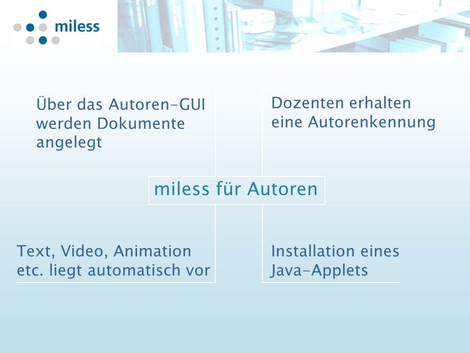 Dozenten erhalten eine Autorenkennung Text, Video, Animation etc. liegt automatisch vor Installation eines Java-Applets miless für Autoren Über das Au