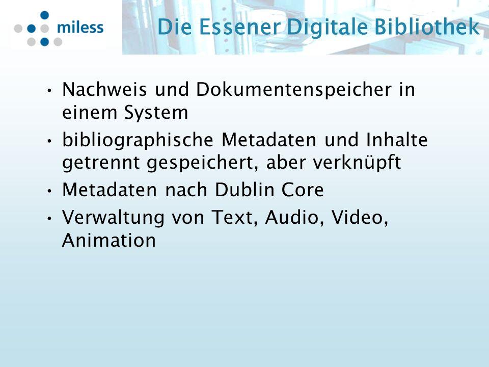 Die Essener Digitale Bibliothek Nachweis und Dokumentenspeicher in einem System bibliographische Metadaten und Inhalte getrennt gespeichert, aber verknüpft Metadaten nach Dublin Core Verwaltung von Text, Audio, Video, Animation