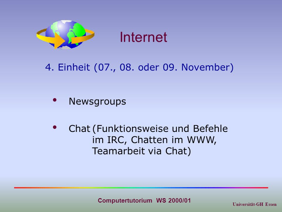Universität-GH Essen Computertutorium WS 2000/01 Internet Chat(Funktionsweise und Befehle im IRC, Chatten im WWW, Teamarbeit via Chat) Newsgroups 4.