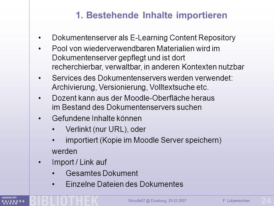 Moodle07 @ Duisburg, 29.03.2007F. Lützenkirchen 24 1. Bestehende Inhalte importieren Dokumentenserver als E-Learning Content Repository Pool von wiede