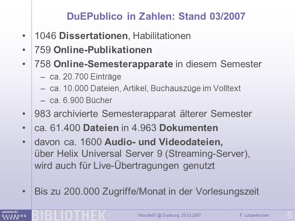 Moodle07 @ Duisburg, 29.03.2007F. Lützenkirchen 5 DuEPublico in Zahlen: Stand 03/2007 1046 Dissertationen, Habilitationen 759 Online-Publikationen 758
