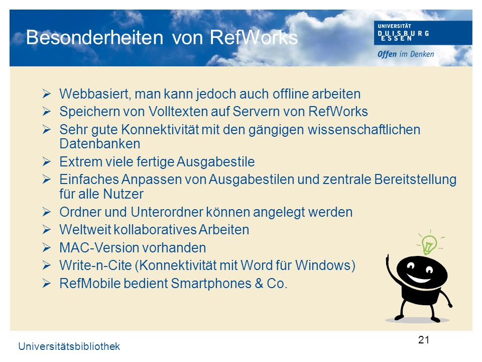 Universitätsbibliothek 21 Besonderheiten von RefWorks Webbasiert, man kann jedoch auch offline arbeiten Speichern von Volltexten auf Servern von RefWo