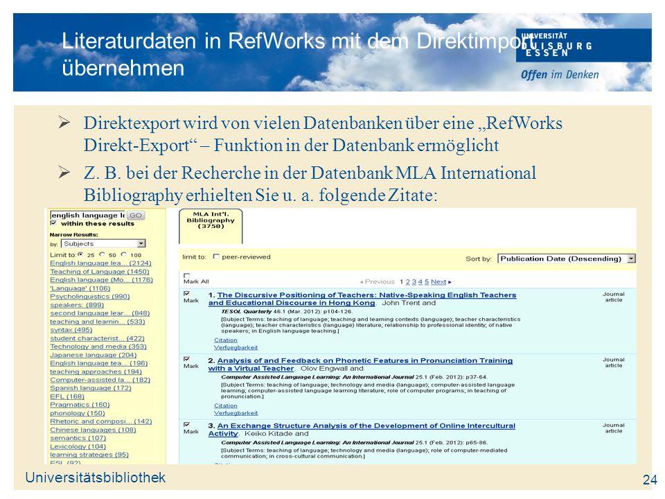Universitätsbibliothek 24 Literaturdaten in RefWorks mit dem Direktimport übernehmen Direktexport wird von vielen Datenbanken über eine RefWorks Direk