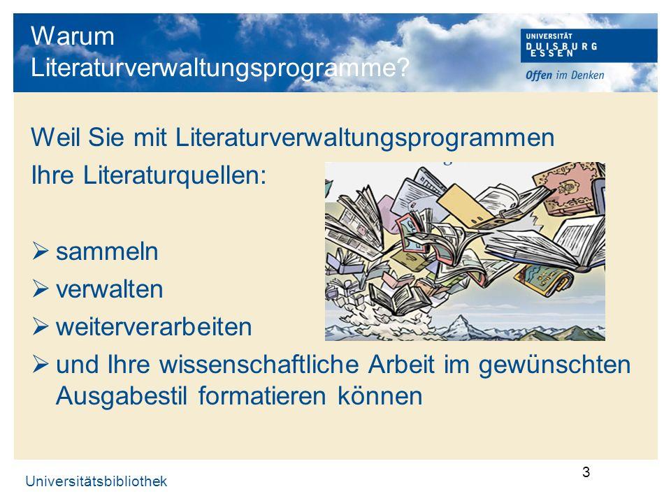 Universitätsbibliothek 3 Warum Literaturverwaltungsprogramme? Weil Sie mit Literaturverwaltungsprogrammen Ihre Literaturquellen: sammeln verwalten wei