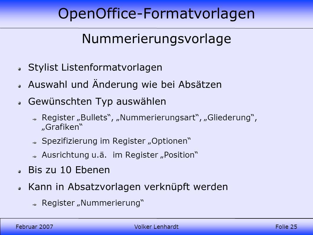 OpenOffice-Formatvorlagen Februar 2007Volker LenhardtFolie 25 Nummerierungsvorlage Stylist Listenformatvorlagen Auswahl und Änderung wie bei Absätzen Gewünschten Typ auswählen Register Bullets, Nummerierungsart, Gliederung, Grafiken Spezifizierung im Register Optionen Ausrichtung u.ä.