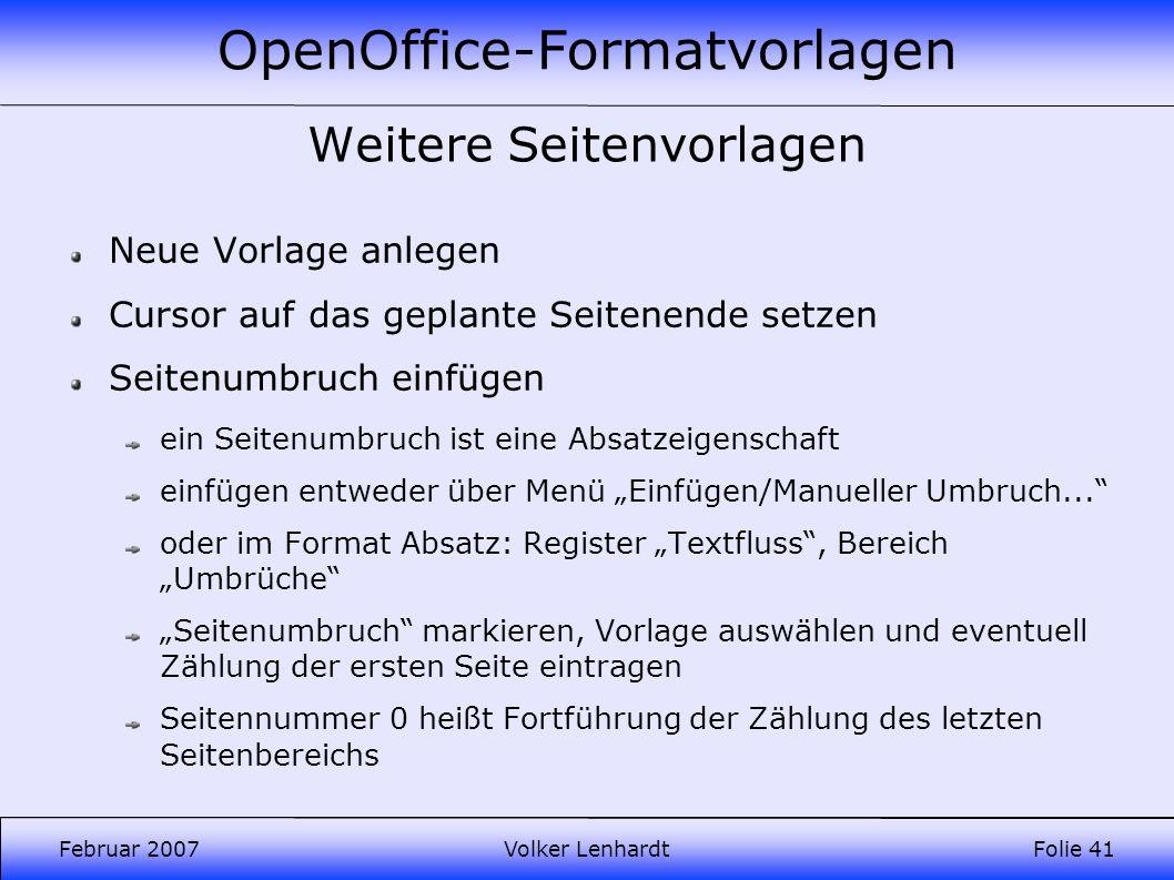 OpenOffice-Formatvorlagen Februar 2007Volker LenhardtFolie 41 Weitere Seitenvorlagen Neue Vorlage anlegen Cursor auf das geplante Seitenende setzen Seitenumbruch einfügen ein Seitenumbruch ist eine Absatzeigenschaft einfügen entweder über Menü Einfügen/Manueller Umbruch...