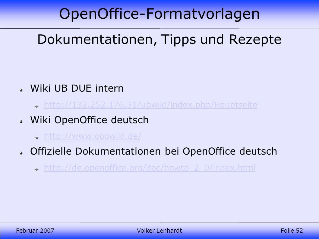 OpenOffice-Formatvorlagen Februar 2007Volker LenhardtFolie 52 Dokumentationen, Tipps und Rezepte Wiki UB DUE intern http://132.252.176.31/ubwiki/index.php/Hauptseite Wiki OpenOffice deutsch http://www.ooowiki.de/ Offizielle Dokumentationen bei OpenOffice deutsch http://de.openoffice.org/doc/howto_2_0/index.html