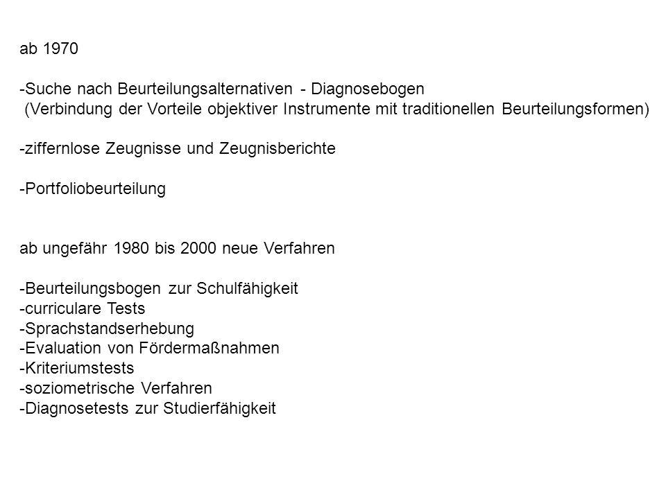 ab 1970 -Suche nach Beurteilungsalternativen - Diagnosebogen (Verbindung der Vorteile objektiver Instrumente mit traditionellen Beurteilungsformen) -ziffernlose Zeugnisse und Zeugnisberichte -Portfoliobeurteilung ab ungefähr 1980 bis 2000 neue Verfahren -Beurteilungsbogen zur Schulfähigkeit -curriculare Tests -Sprachstandserhebung -Evaluation von Fördermaßnahmen -Kriteriumstests -soziometrische Verfahren -Diagnosetests zur Studierfähigkeit