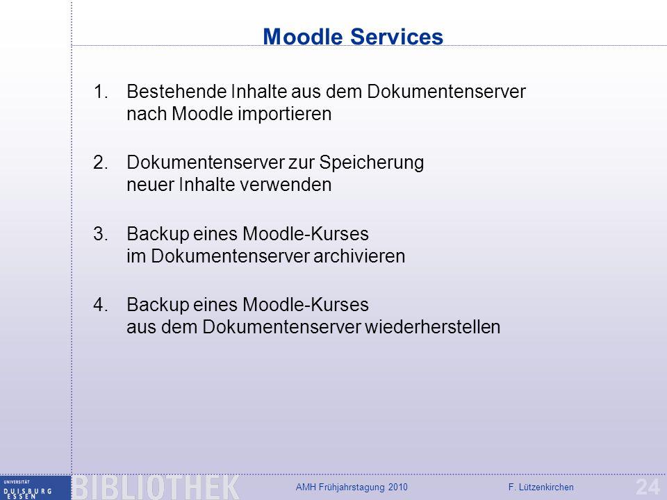 F. LützenkirchenAMH Frühjahrstagung 2010 Moodle Services 24 1.Bestehende Inhalte aus dem Dokumentenserver nach Moodle importieren 2.Dokumentenserver z