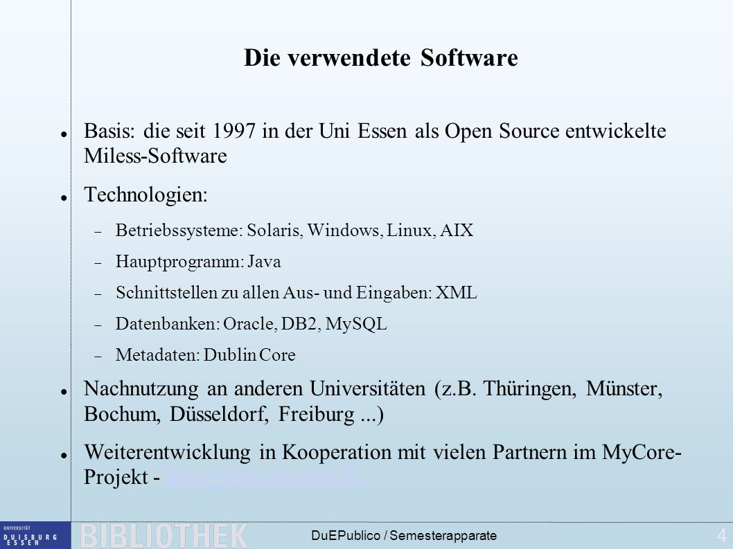 4 DuEPublico / Semesterapparate Die verwendete Software Basis: die seit 1997 in der Uni Essen als Open Source entwickelte Miless-Software Technologien: Betriebssysteme: Solaris, Windows, Linux, AIX Hauptprogramm: Java Schnittstellen zu allen Aus- und Eingaben: XML Datenbanken: Oracle, DB2, MySQL Metadaten: Dublin Core Nachnutzung an anderen Universitäten (z.B.