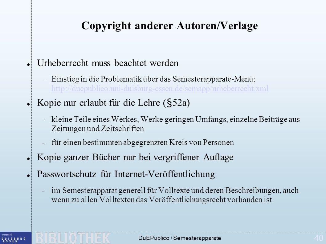 40 DuEPublico / Semesterapparate Copyright anderer Autoren/Verlage Urheberrecht muss beachtet werden Einstieg in die Problematik über das Semesterapparate-Menü: http://duepublico.uni-duisburg-essen.de/semapp/urheberrecht.xml http://duepublico.uni-duisburg-essen.de/semapp/urheberrecht.xml Kopie nur erlaubt für die Lehre (§52a) kleine Teile eines Werkes, Werke geringen Umfangs, einzelne Beiträge aus Zeitungen und Zeitschriften für einen bestimmten abgegrenzten Kreis von Personen Kopie ganzer Bücher nur bei vergriffener Auflage Passwortschutz für Internet-Veröffentlichung im Semesterapparat generell für Volltexte und deren Beschreibungen, auch wenn zu allen Volltexten das Veröffentlichungsrecht vorhanden ist