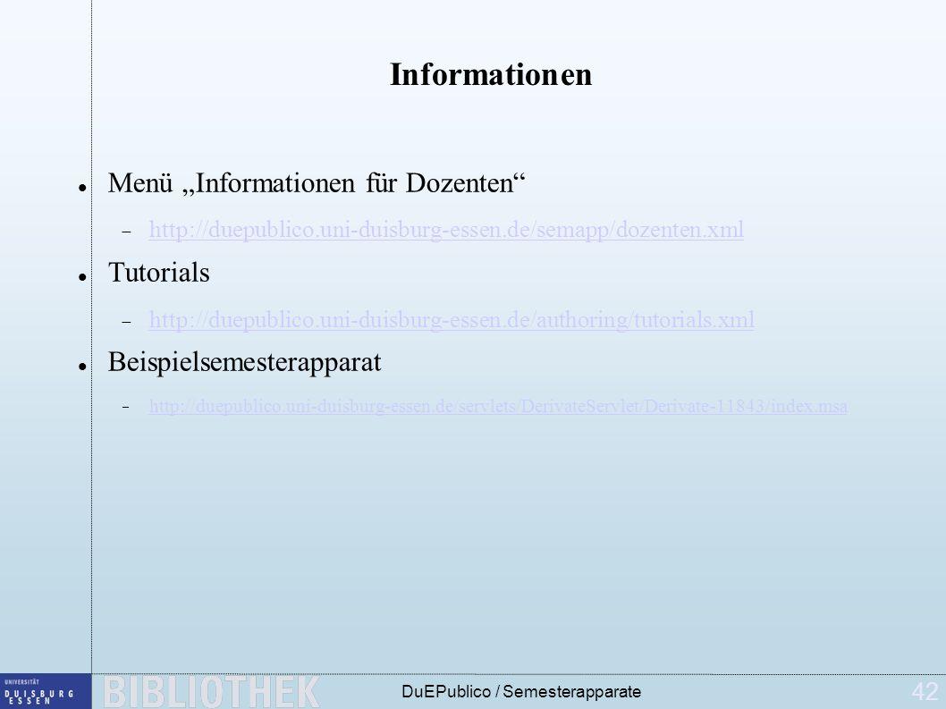 42 DuEPublico / Semesterapparate Informationen Menü Informationen für Dozenten http://duepublico.uni-duisburg-essen.de/semapp/dozenten.xml Tutorials http://duepublico.uni-duisburg-essen.de/authoring/tutorials.xml Beispielsemesterapparat http://duepublico.uni-duisburg-essen.de/servlets/DerivateServlet/Derivate-11843/index.msa