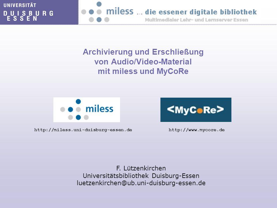 Archivierung und Erschließung von Audio/Video-Material mit miless und MyCoRe http://miless.uni-duisburg-essen.dehttp://www.mycore.de F. Lützenkirchen