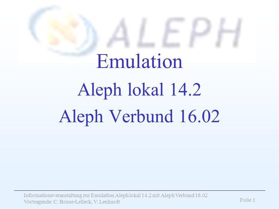 Informationsveranstaltung zur Emulation Aleph lokal 14.2 mit Aleph Verbund 16.02 Vortragende: C. Brune-Lelleck, V. Lenhardt Folie 1 Emulation Aleph lo