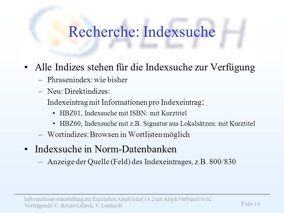 Informationsveranstaltung zur Emulation Aleph lokal 14.2 mit Aleph Verbund 16.02 Vortragende: C. Brune-Lelleck, V. Lenhardt Folie 14 Recherche: Indexs