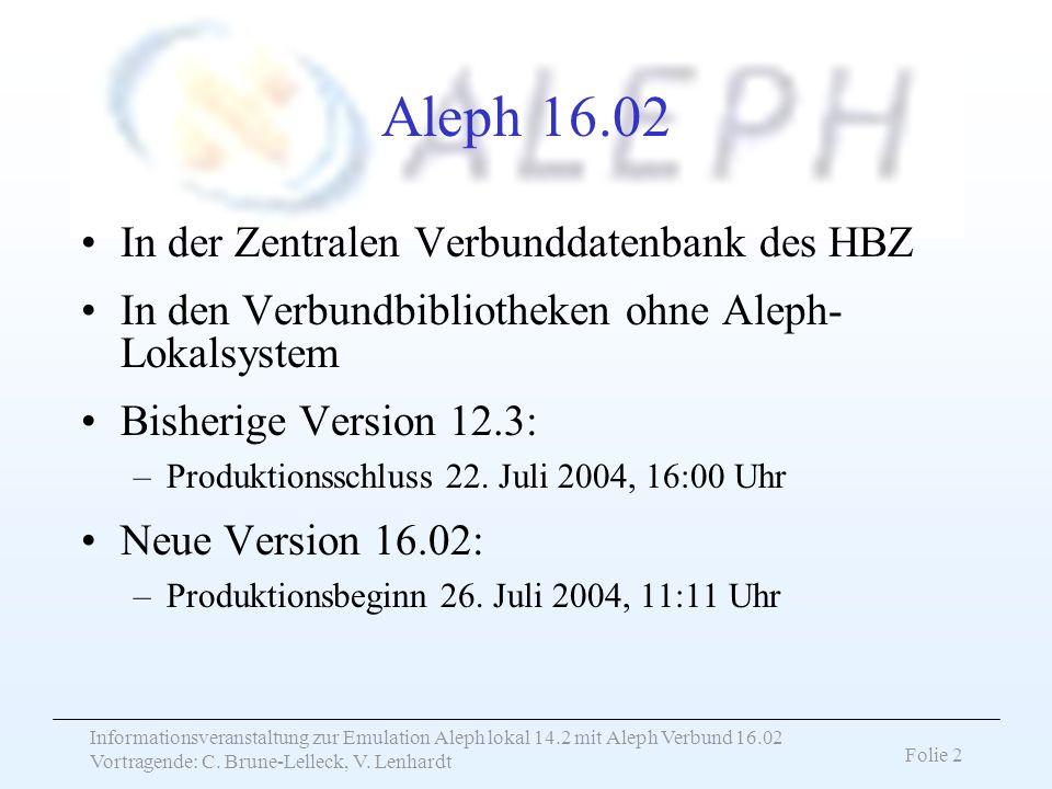 Informationsveranstaltung zur Emulation Aleph lokal 14.2 mit Aleph Verbund 16.02 Vortragende: C. Brune-Lelleck, V. Lenhardt Folie 2 Aleph 16.02 In der