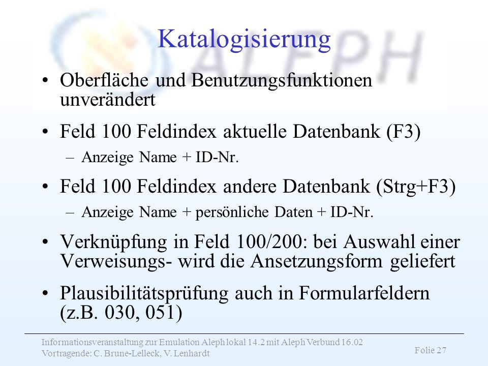 Informationsveranstaltung zur Emulation Aleph lokal 14.2 mit Aleph Verbund 16.02 Vortragende: C. Brune-Lelleck, V. Lenhardt Folie 27 Katalogisierung O