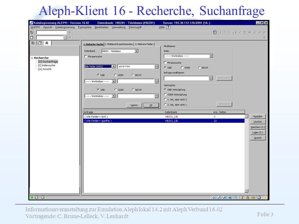 Informationsveranstaltung zur Emulation Aleph lokal 14.2 mit Aleph Verbund 16.02 Vortragende: C. Brune-Lelleck, V. Lenhardt Folie 3 Aleph-Klient 16 -