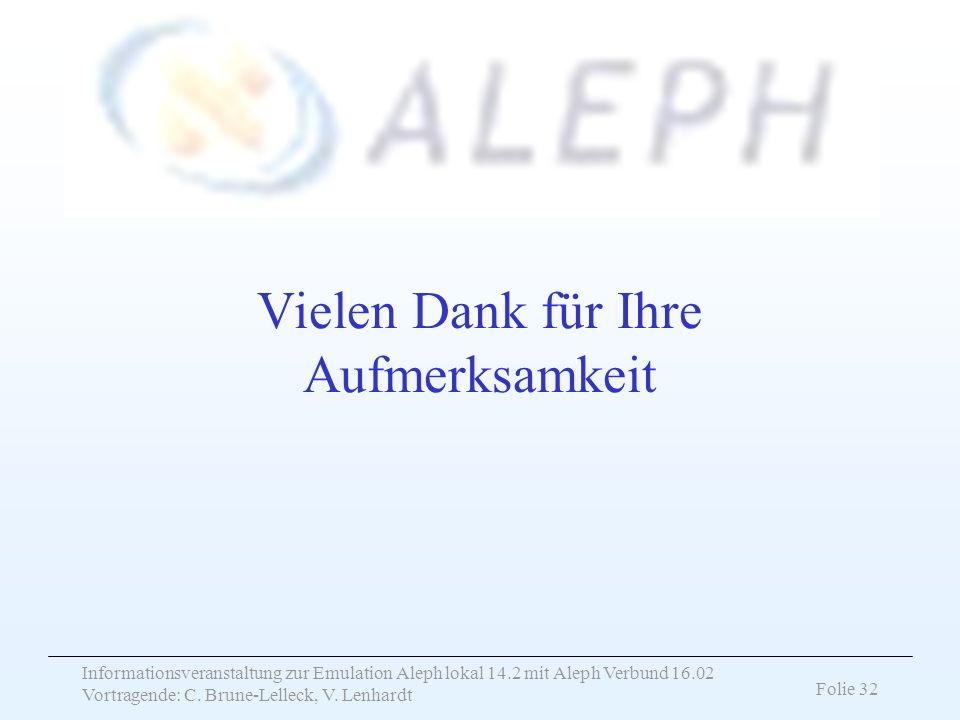 Informationsveranstaltung zur Emulation Aleph lokal 14.2 mit Aleph Verbund 16.02 Vortragende: C. Brune-Lelleck, V. Lenhardt Folie 32 Vielen Dank für I