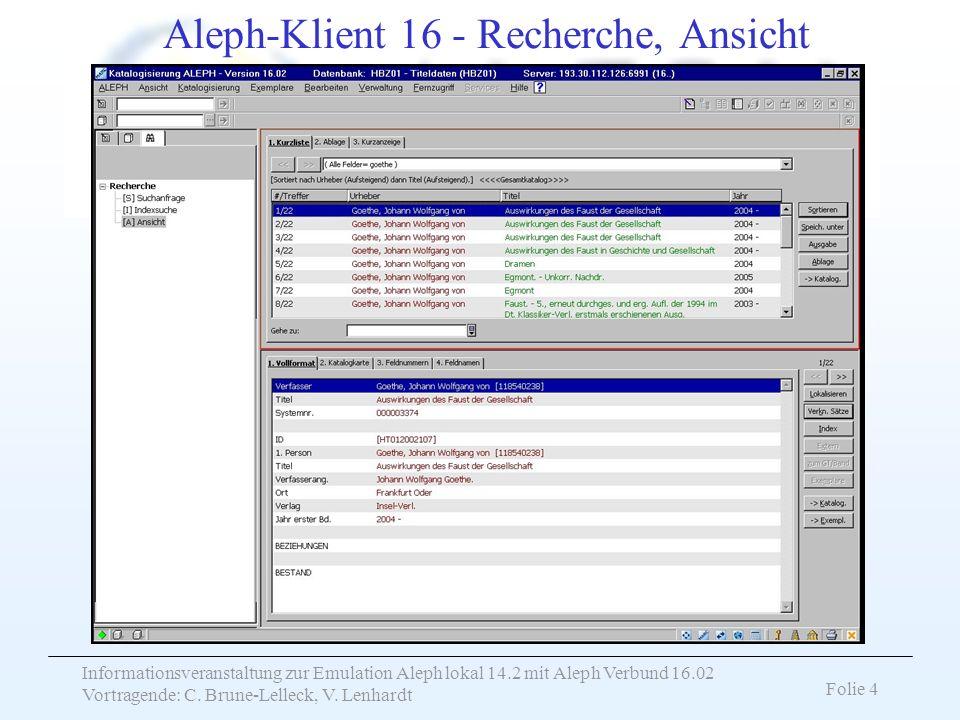 Informationsveranstaltung zur Emulation Aleph lokal 14.2 mit Aleph Verbund 16.02 Vortragende: C. Brune-Lelleck, V. Lenhardt Folie 4 Aleph-Klient 16 -