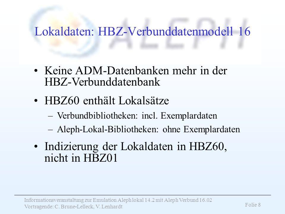 Informationsveranstaltung zur Emulation Aleph lokal 14.2 mit Aleph Verbund 16.02 Vortragende: C. Brune-Lelleck, V. Lenhardt Folie 8 Lokaldaten: HBZ-Ve