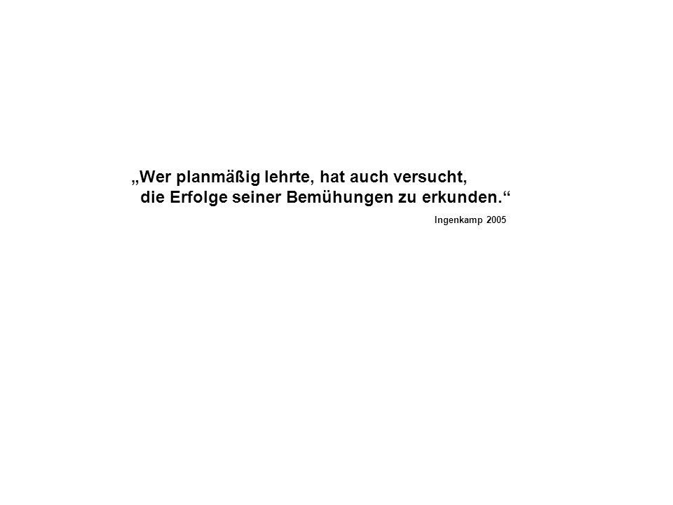 Wer planmäßig lehrte, hat auch versucht, die Erfolge seiner Bemühungen zu erkunden. Ingenkamp 2005