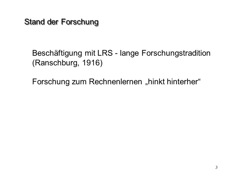 3 Stand der Forschung Beschäftigung mit LRS - lange Forschungstradition (Ranschburg, 1916) Forschung zum Rechnenlernen hinkt hinterher