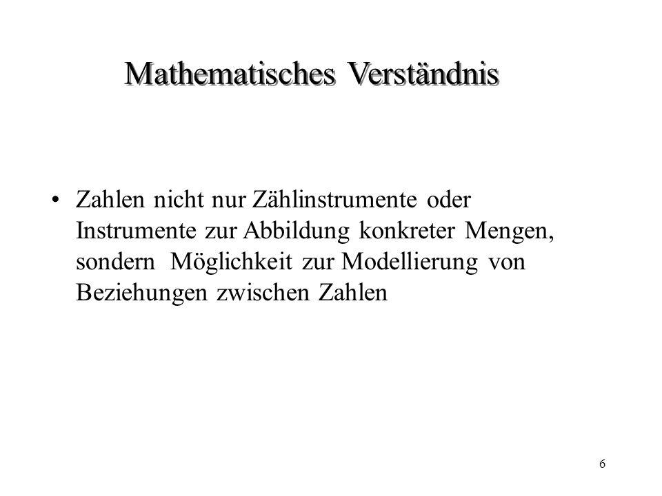 6 Mathematisches Verständnis Zahlen nicht nur Zählinstrumente oder Instrumente zur Abbildung konkreter Mengen, sondern Möglichkeit zur Modellierung von Beziehungen zwischen Zahlen