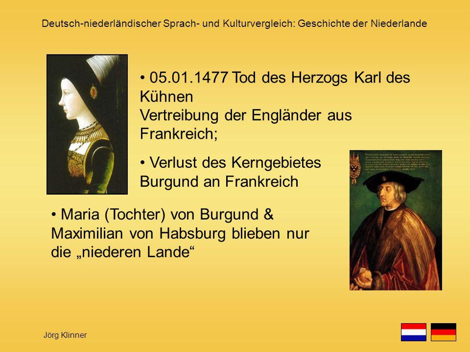 Deutsch-niederländischer Sprach- und Kulturvergleich: Geschichte der Niederlande Jörg Klinner Verlust des Kerngebietes Burgund an Frankreich Maria (To