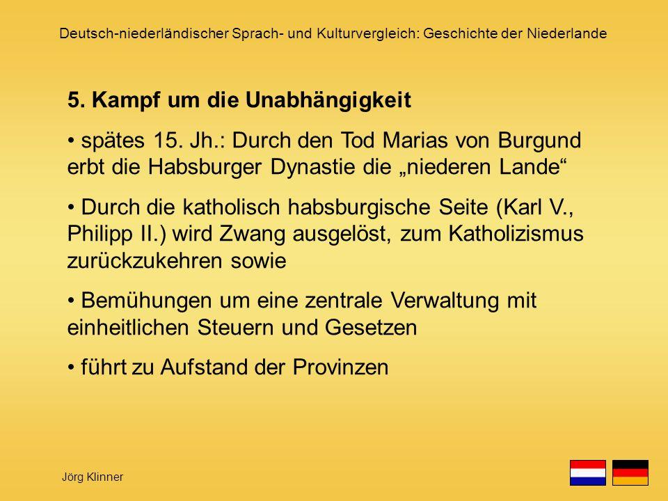 Deutsch-niederländischer Sprach- und Kulturvergleich: Geschichte der Niederlande Jörg Klinner 5. Kampf um die Unabhängigkeit spätes 15. Jh.: Durch den