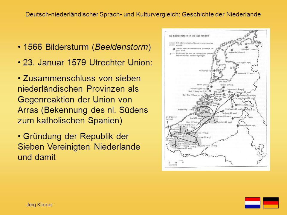 Deutsch-niederländischer Sprach- und Kulturvergleich: Geschichte der Niederlande Jörg Klinner 1566 Bildersturm (Beeldenstorm) 23. Januar 1579 Utrechte