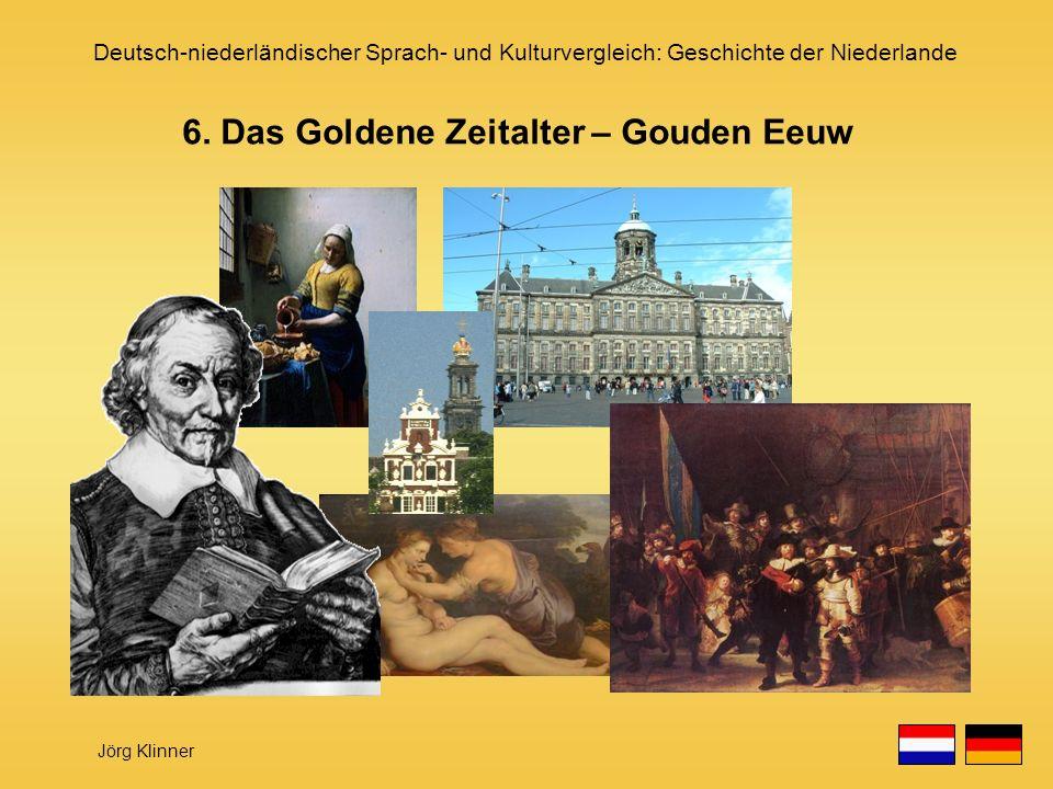 Deutsch-niederländischer Sprach- und Kulturvergleich: Geschichte der Niederlande Jörg Klinner 6. Das Goldene Zeitalter – Gouden Eeuw