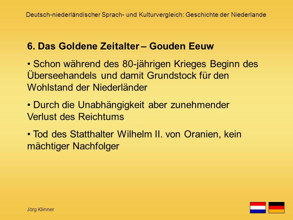 Deutsch-niederländischer Sprach- und Kulturvergleich: Geschichte der Niederlande Jörg Klinner 6. Das Goldene Zeitalter – Gouden Eeuw Schon während des