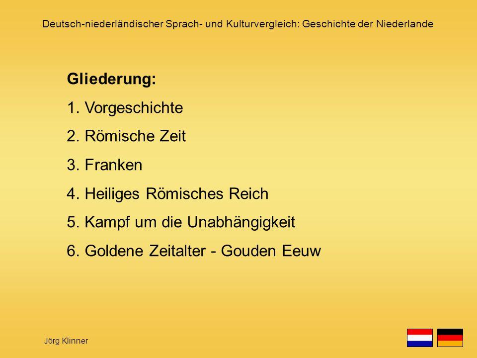 Deutsch-niederländischer Sprach- und Kulturvergleich: Geschichte der Niederlande Jörg Klinner Gliederung: 1.Vorgeschichte 2.Römische Zeit 3.Franken 4.