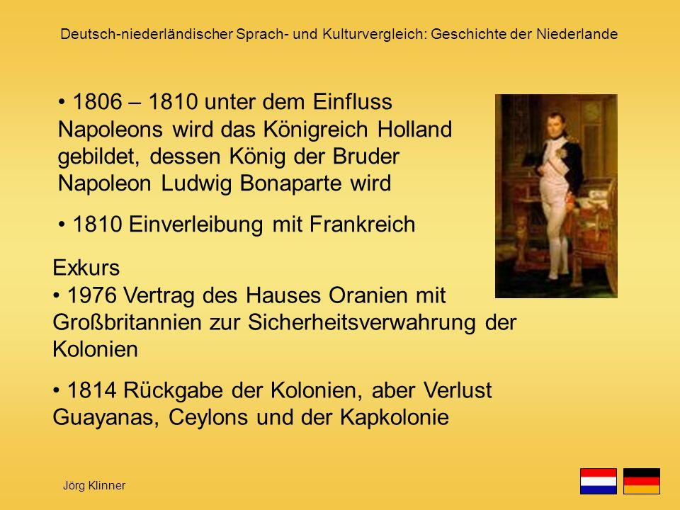 Deutsch-niederländischer Sprach- und Kulturvergleich: Geschichte der Niederlande Jörg Klinner 1806 – 1810 unter dem Einfluss Napoleons wird das Königr