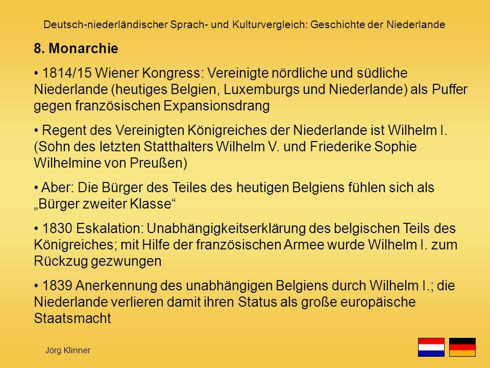 Deutsch-niederländischer Sprach- und Kulturvergleich: Geschichte der Niederlande Jörg Klinner 8. Monarchie 1814/15 Wiener Kongress: Vereinigte nördlic