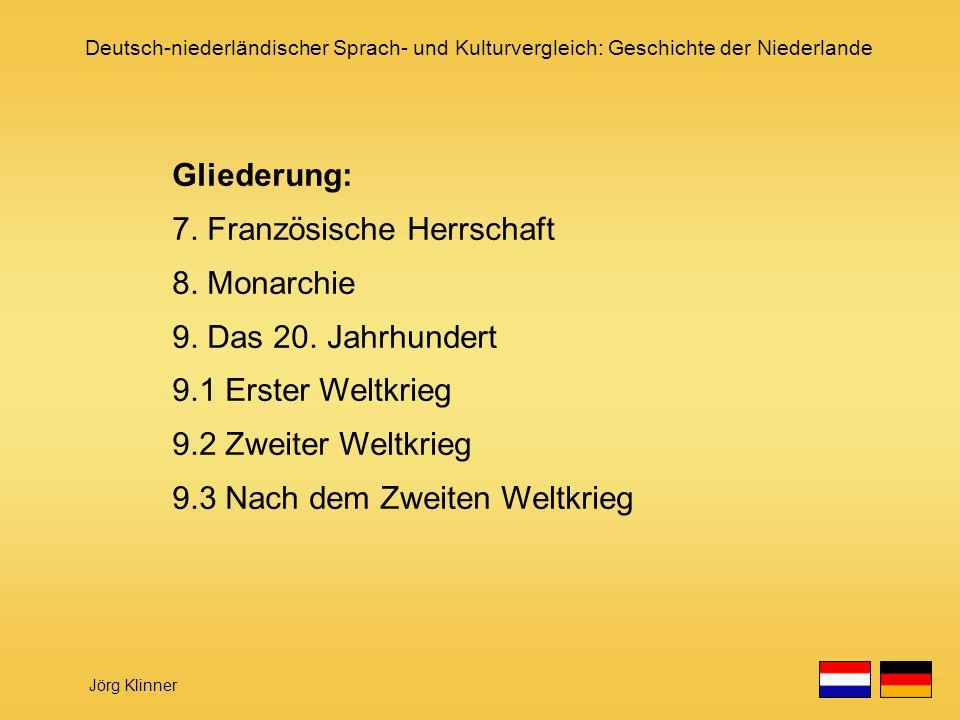 Deutsch-niederländischer Sprach- und Kulturvergleich: Geschichte der Niederlande Jörg Klinner Gliederung: 7. Französische Herrschaft 8. Monarchie 9. D